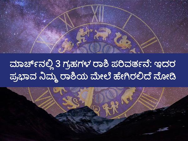Rashi Parivartan 2021:ಮಾರ್ಚ್ನಲ್ಲಿ 3 ಗ್ರಹಗಳ ರಾಶಿ ಪರಿವರ್ತನೆ: ಇದರ ಪ್ರಭಾವ ನಿಮ್ಮ ರಾಶಿಯ ಮೇಲೆ ಹೇಗಿರಲಿದೆ ನೋಡಿ